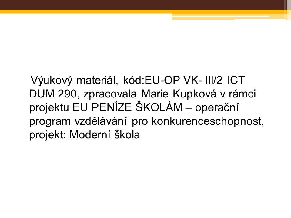 Výukový materiál, kód:EU-OP VK- III/2 ICT DUM 290, zpracovala Marie Kupková v rámci projektu EU PENÍZE ŠKOLÁM – operační program vzdělávání pro konkurenceschopnost, projekt: Moderní škola