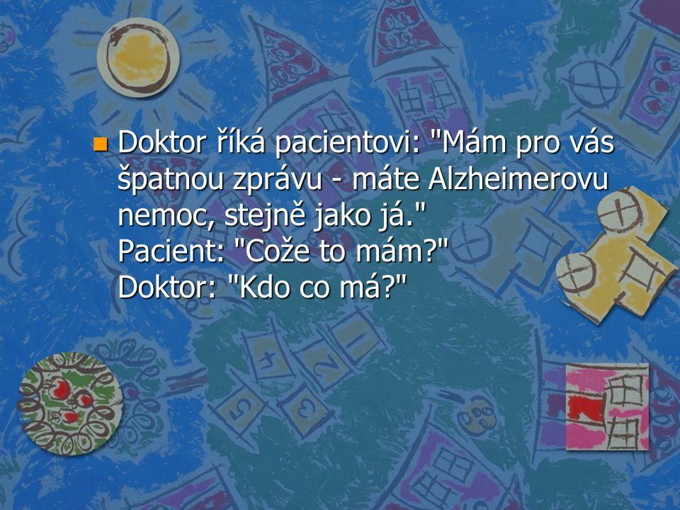 Doktor říká pacientovi: Mám pro vás špatnou zprávu - máte Alzheimerovu nemoc, stejně jako já. Pacient: Cože to mám Doktor: Kdo co má