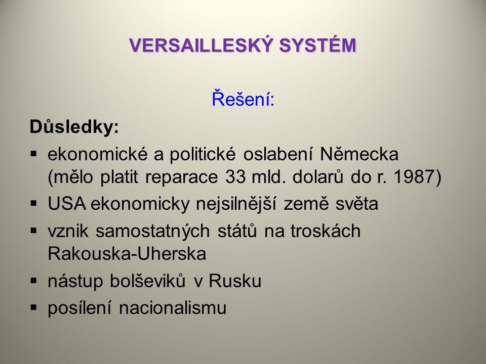 VERSAILLESKÝ SYSTÉM Řešení: Důsledky: ekonomické a politické oslabení Německa (mělo platit reparace 33 mld. dolarů do r. 1987)