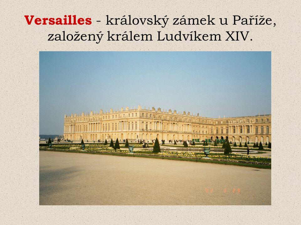 Versailles - královský zámek u Paříže, založený králem Ludvíkem XIV.