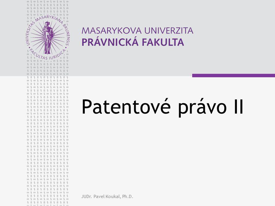 Patentové právo II JUDr. Pavel Koukal, Ph.D.