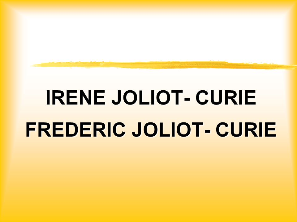 IRENE JOLIOT- CURIE FREDERIC JOLIOT- CURIE