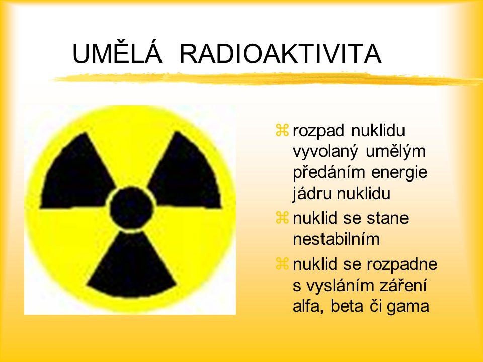 UMĚLÁ RADIOAKTIVITA rozpad nuklidu vyvolaný umělým předáním energie jádru nuklidu. nuklid se stane nestabilním.