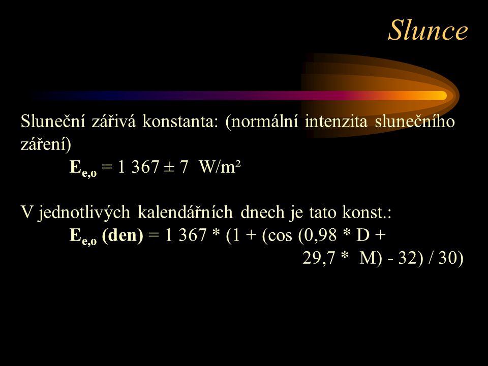 Slunce Sluneční zářivá konstanta: (normální intenzita slunečního záření) Ee,o = 1 367 ± 7 W/m². V jednotlivých kalendářních dnech je tato konst.: