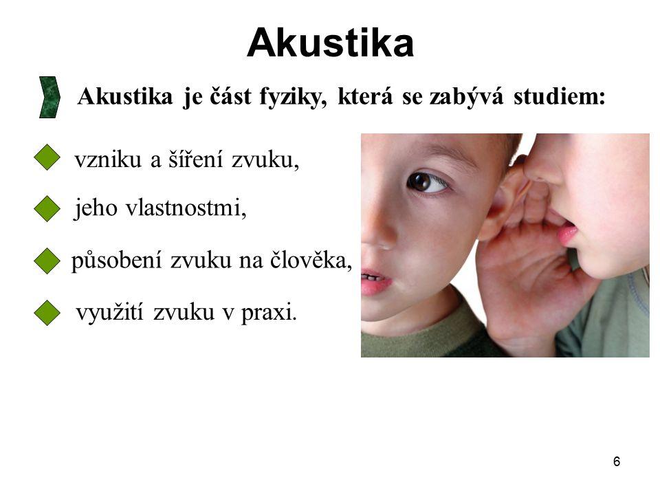 Akustika Akustika je část fyziky, která se zabývá studiem:
