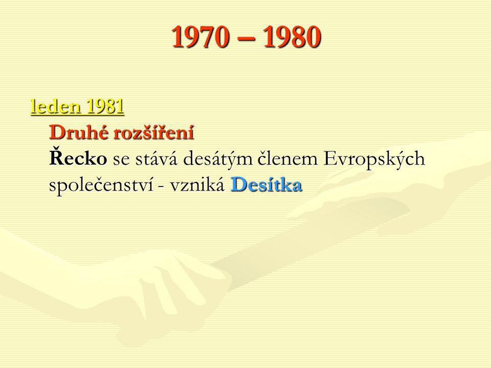 1970 – 1980 leden 1981 Druhé rozšíření Řecko se stává desátým členem Evropských společenství - vzniká Desítka.