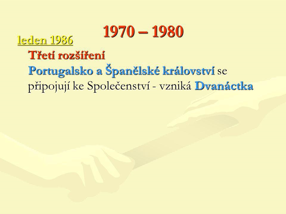 1970 – 1980 leden 1986 Třetí rozšíření Portugalsko a Španělské království se připojují ke Společenství - vzniká Dvanáctka.