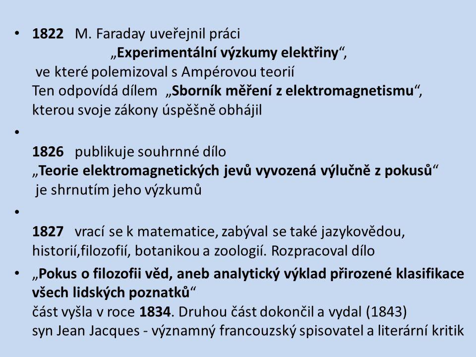 """1822 M. Faraday uveřejnil práci """"Experimentální výzkumy elektřiny , ve které polemizoval s Ampérovou teorií Ten odpovídá dílem """"Sborník měření z elektromagnetismu , kterou svoje zákony úspěšně obhájil"""