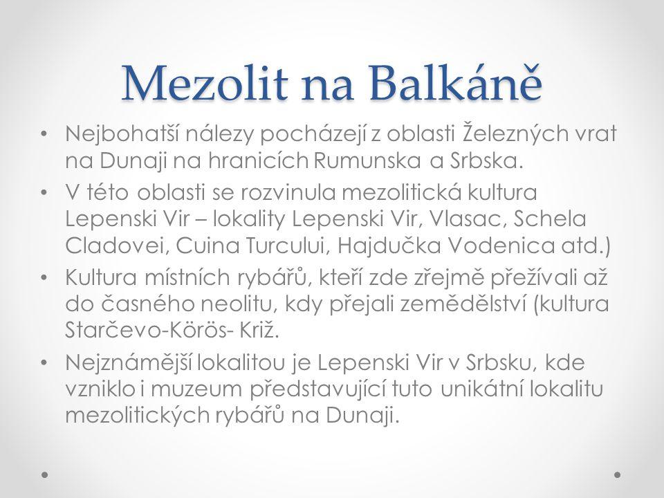 Mezolit na Balkáně Nejbohatší nálezy pocházejí z oblasti Železných vrat na Dunaji na hranicích Rumunska a Srbska.