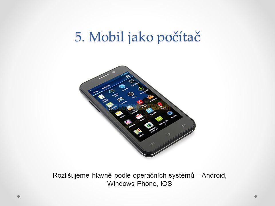 5. Mobil jako počítač Rozlišujeme hlavně podle operačních systémů – Android, Windows Phone, iOS