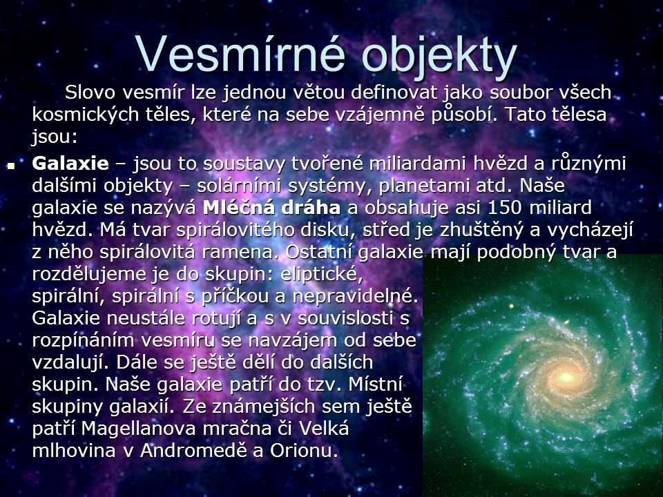 Vesmírné objekty Slovo vesmír lze jednou větou definovat jako soubor všech kosmických těles, které na sebe vzájemně působí. Tato tělesa jsou: