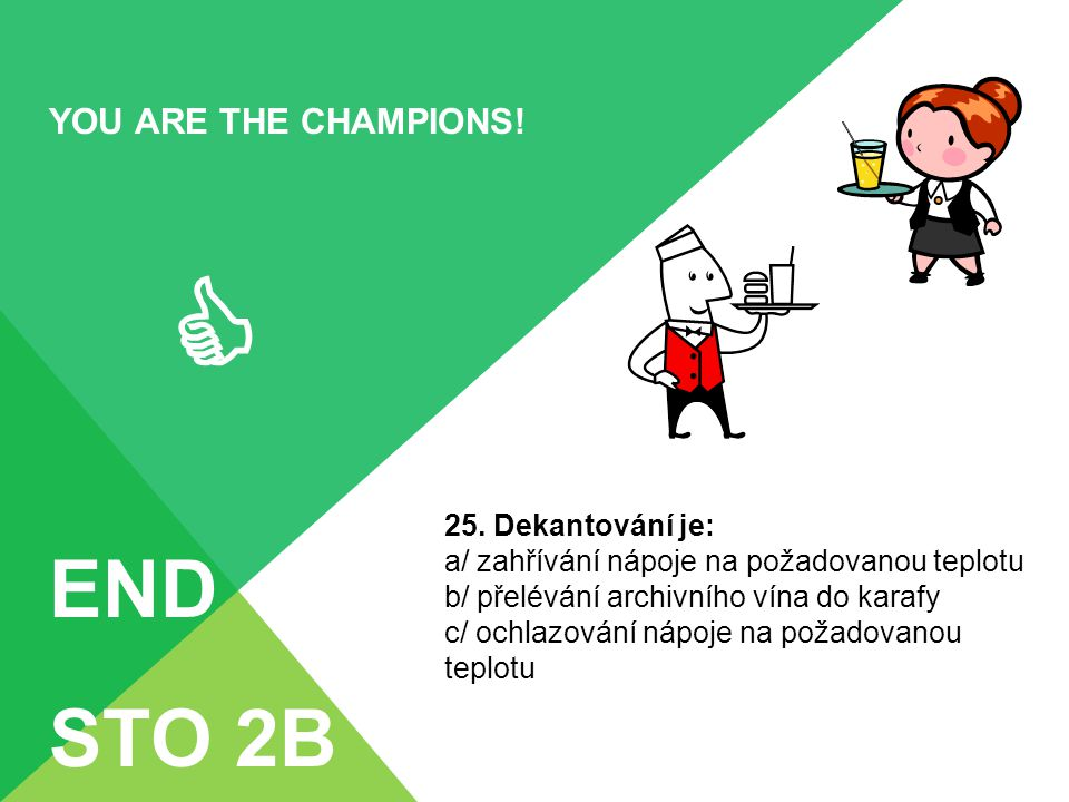  END STO 2B YOU ARE THE CHAMPIONS! 25. Dekantování je: