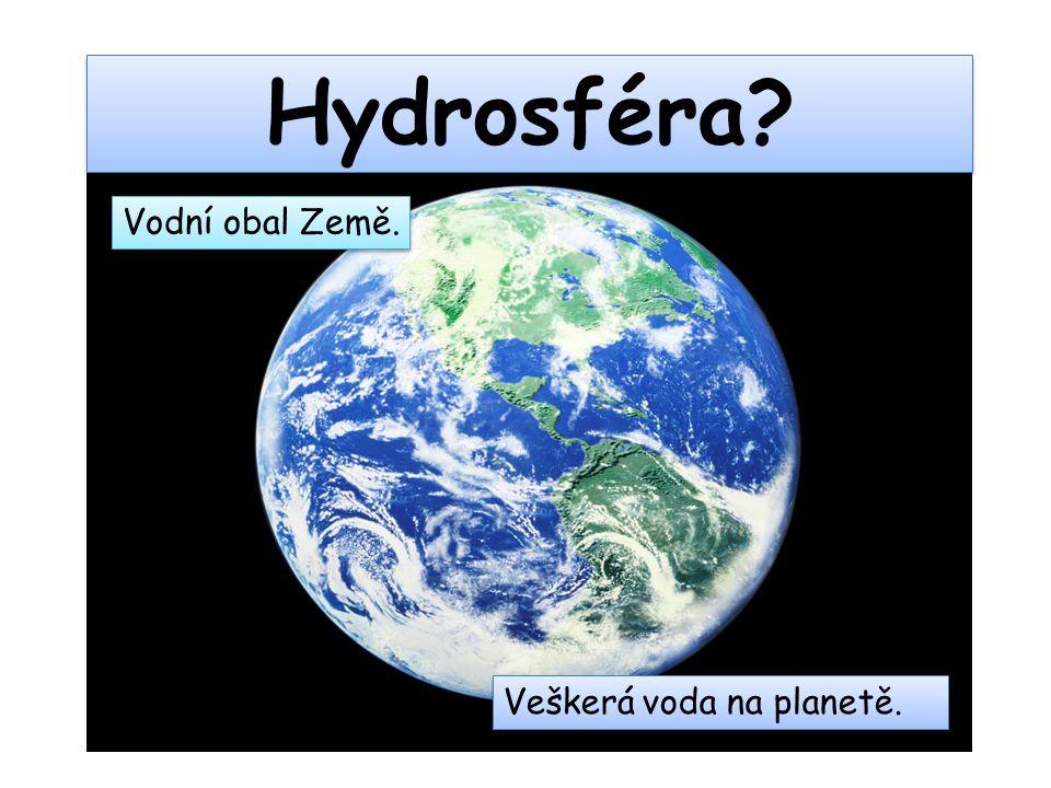 Hydrosféra Vodní obal Země. Veškerá voda na planetě.