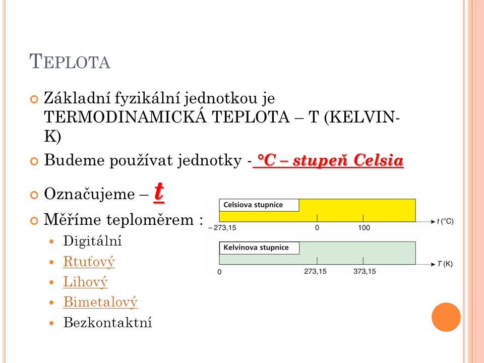 Teplota Základní fyzikální jednotkou je TERMODINAMICKÁ TEPLOTA – T (KELVIN- K) Budeme používat jednotky - °C – stupeň Celsia.