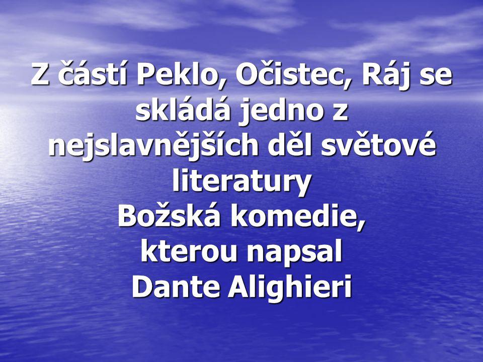 Z částí Peklo, Očistec, Ráj se skládá jedno z nejslavnějších děl světové literatury Božská komedie, kterou napsal Dante Alighieri