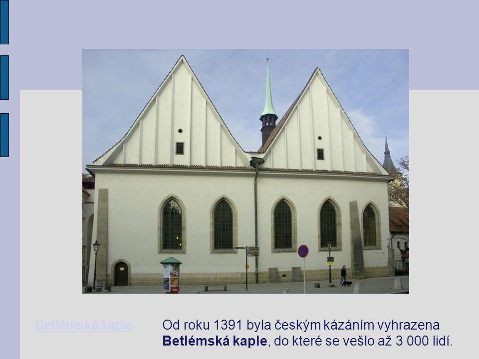 Betlémská kaple Od roku 1391 byla českým kázáním vyhrazena Betlémská kaple, do které se vešlo až 3 000 lidí.