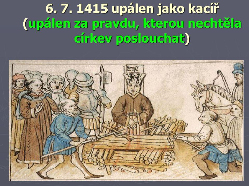 6. 7. 1415 upálen jako kacíř (upálen za pravdu, kterou nechtěla církev poslouchat)