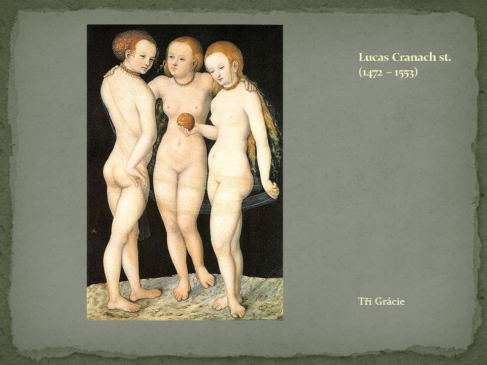 Lucas Cranach st. (1472 – 1553) Tři Grácie