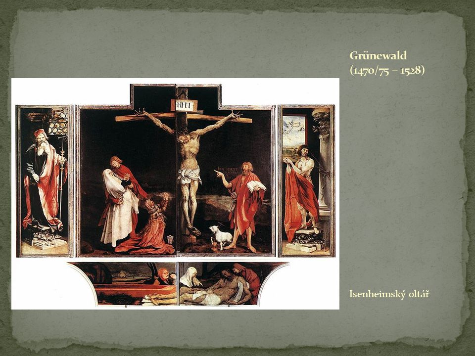 Grünewald (1470/75 – 1528) Isenheimský oltář