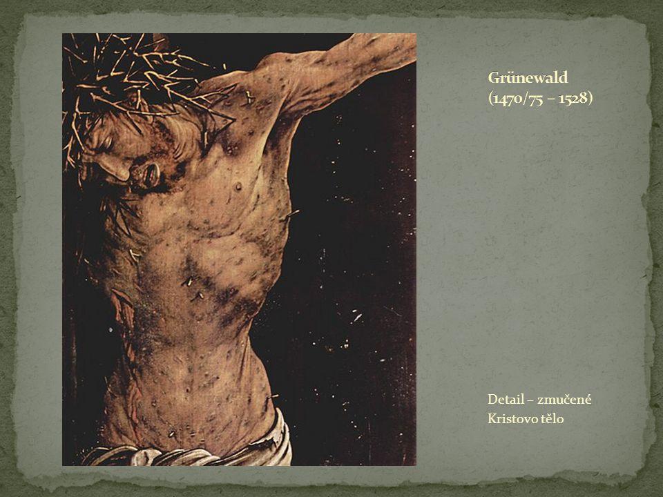 Grünewald (1470/75 – 1528) Detail – zmučené Kristovo tělo