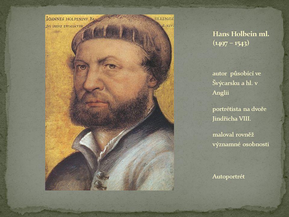 Hans Holbein ml. (1497 – 1543) autor působící ve Švýcarsku a hl. v Anglii. portrétista na dvoře Jindřicha VIII.