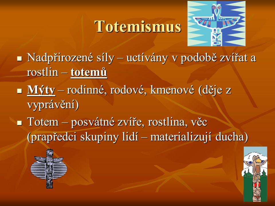 Totemismus Nadpřirozené síly – uctívány v podobě zvířat a rostlin – totemů. Mýty – rodinné, rodové, kmenové (děje z vyprávění)