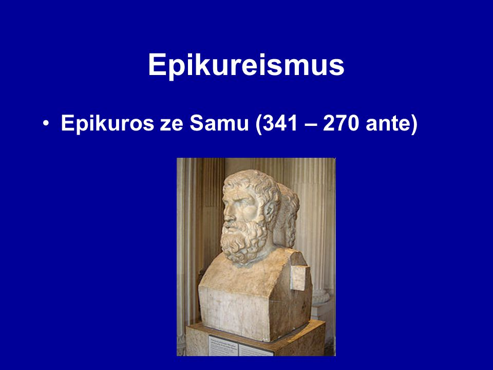 Epikureismus Epikuros ze Samu (341 – 270 ante)