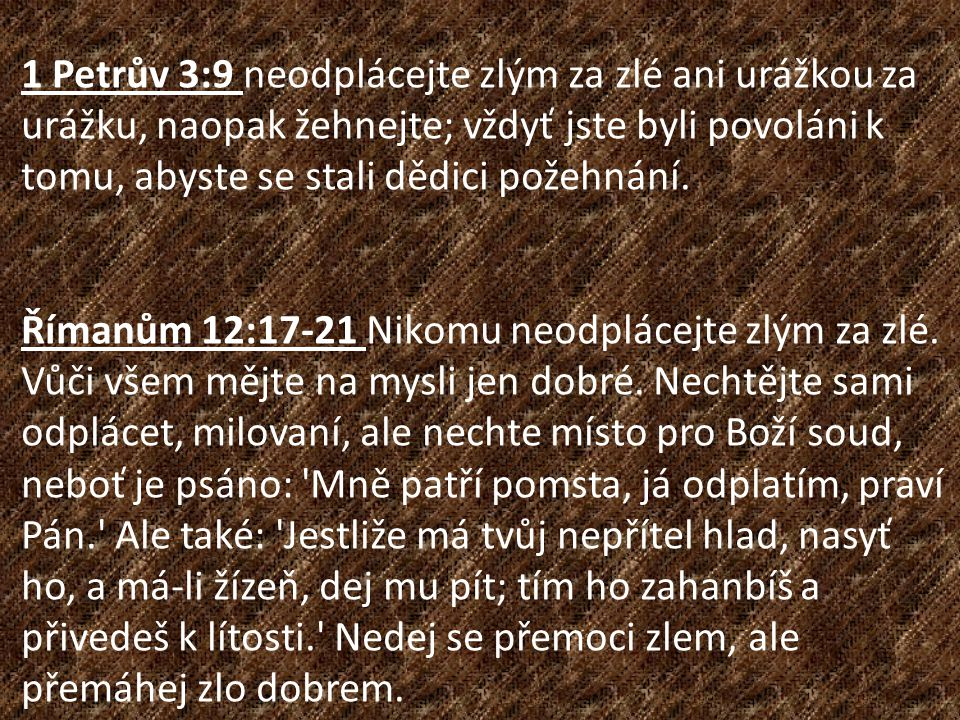 1 Petrův 3:9 neodplácejte zlým za zlé ani urážkou za urážku, naopak žehnejte; vždyť jste byli povoláni k tomu, abyste se stali dědici požehnání.
