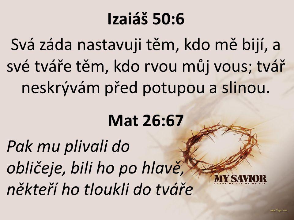 Izaiáš 50:6 Svá záda nastavuji těm, kdo mě bijí, a své tváře těm, kdo rvou můj vous; tvář neskrývám před potupou a slinou.
