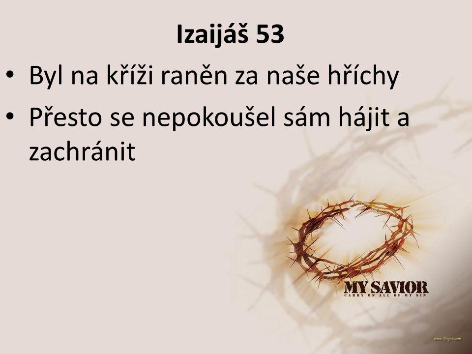 Izaijáš 53 Byl na kříži raněn za naše hříchy Přesto se nepokoušel sám hájit a zachránit