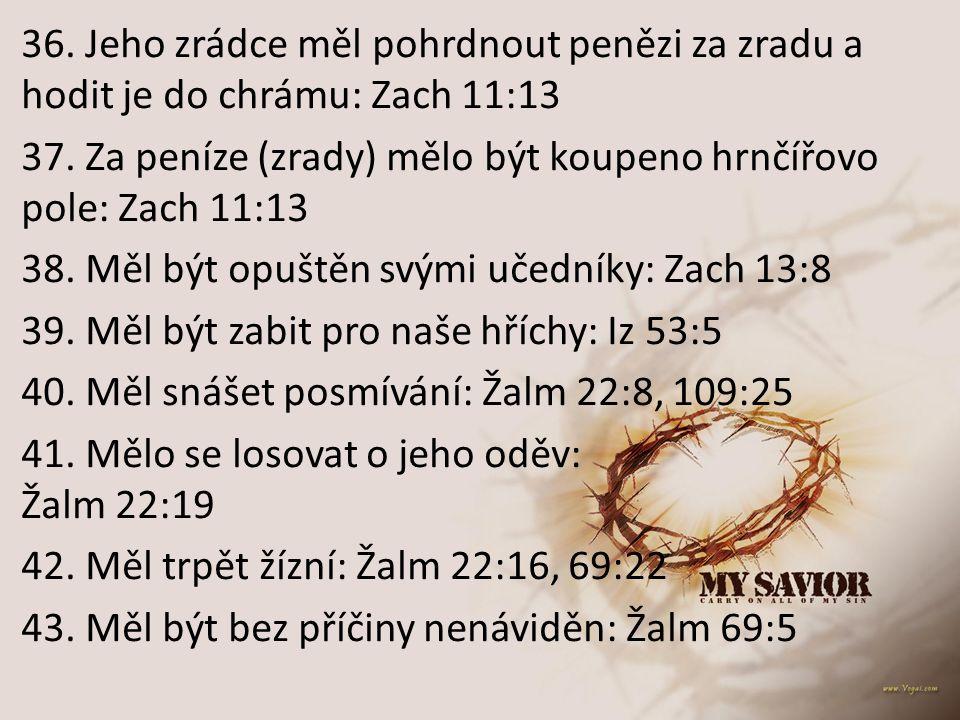 36. Jeho zrádce měl pohrdnout penězi za zradu a hodit je do chrámu: Zach 11:13