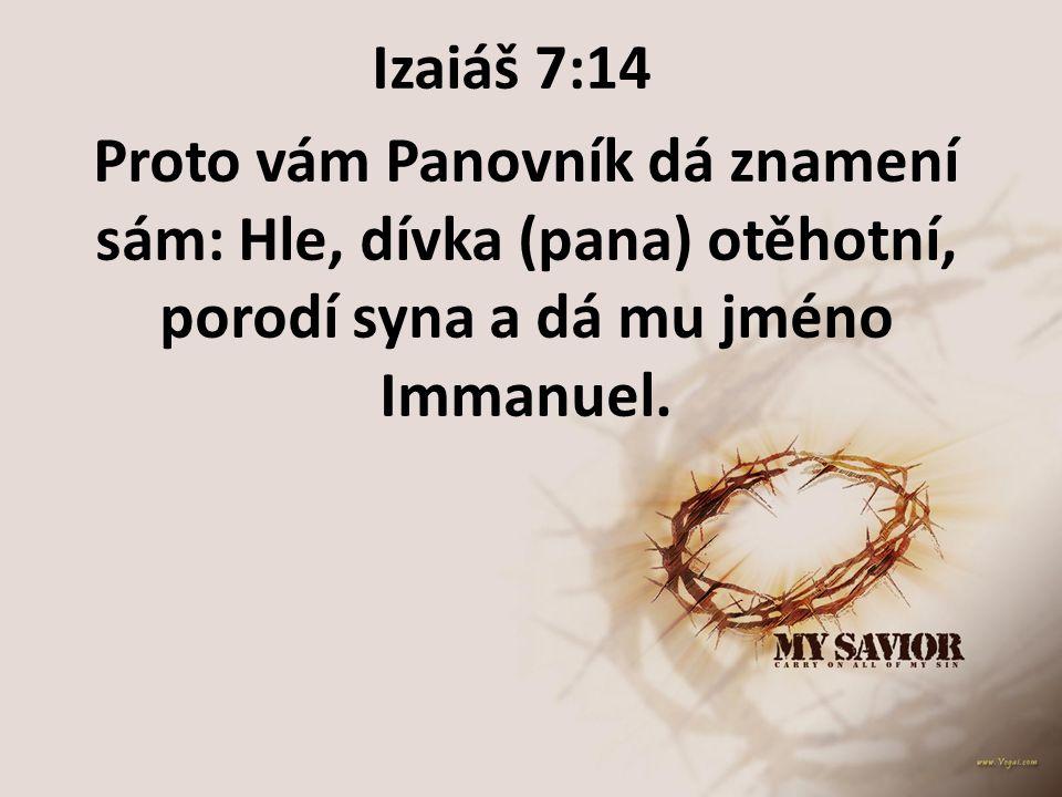 Izaiáš 7:14 Proto vám Panovník dá znamení sám: Hle, dívka (pana) otěhotní, porodí syna a dá mu jméno Immanuel.