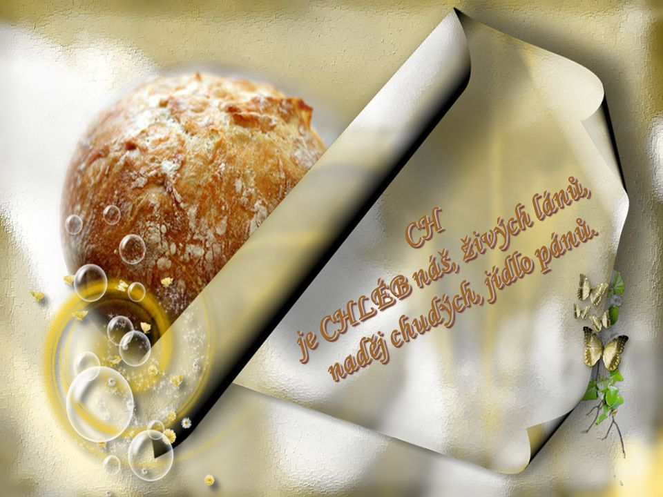 CH je CHLÉB náš, živých lánů, naděj chudých, jídlo pánů.