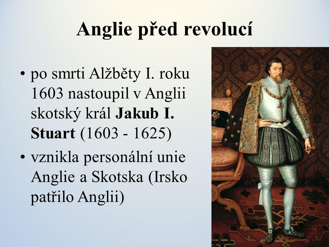 Anglie před revolucí po smrti Alžběty I. roku 1603 nastoupil v Anglii skotský král Jakub I. Stuart (1603 - 1625)