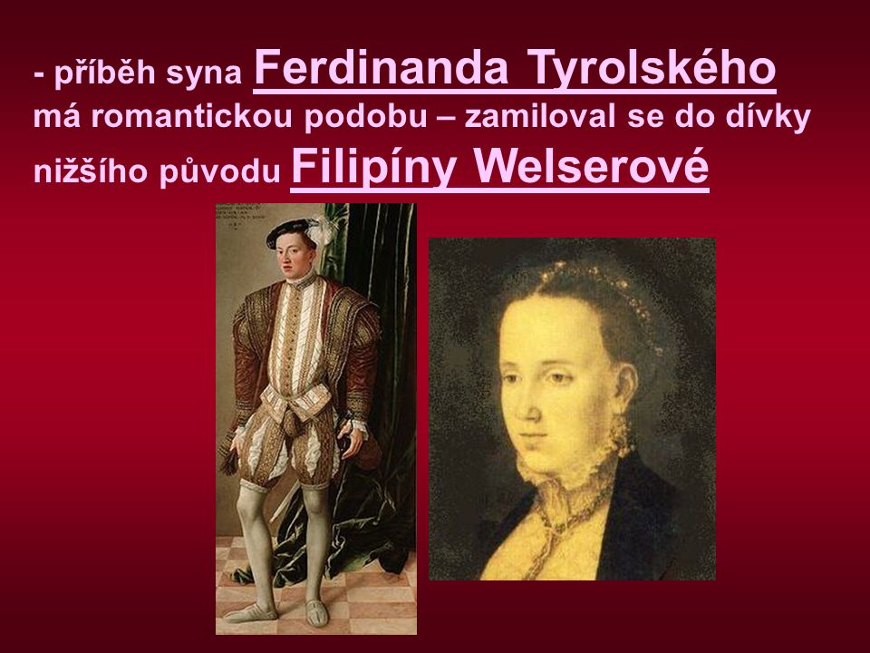 - příběh syna Ferdinanda Tyrolského má romantickou podobu – zamiloval se do dívky nižšího původu Filipíny Welserové