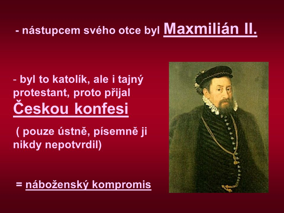 - nástupcem svého otce byl Maxmilián II.