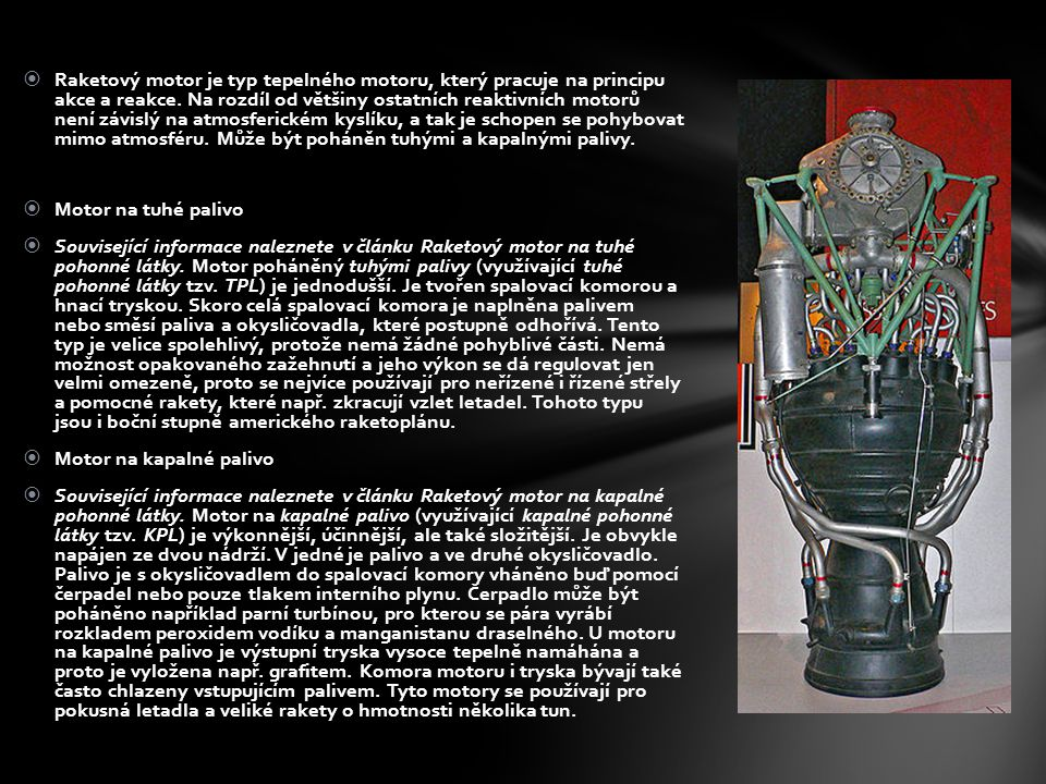Raketový motor je typ tepelného motoru, který pracuje na principu akce a reakce. Na rozdíl od většiny ostatních reaktivních motorů není závislý na atmosferickém kyslíku, a tak je schopen se pohybovat mimo atmosféru. Může být poháněn tuhými a kapalnými palivy.