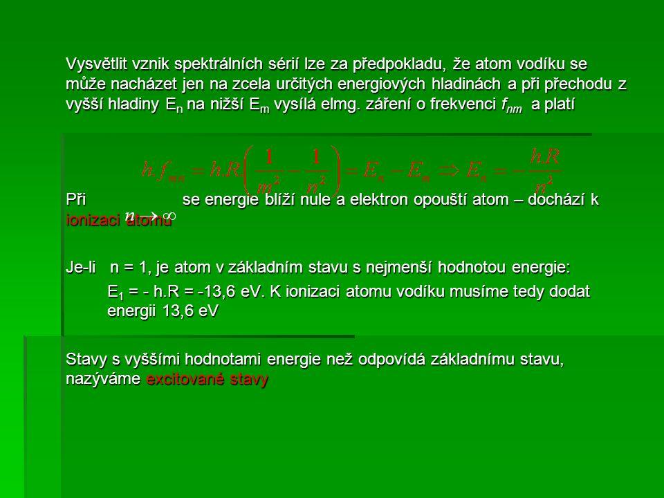 Vysvětlit vznik spektrálních sérií lze za předpokladu, že atom vodíku se může nacházet jen na zcela určitých energiových hladinách a při přechodu z vyšší hladiny En na nižší Em vysílá elmg. záření o frekvenci fnm a platí