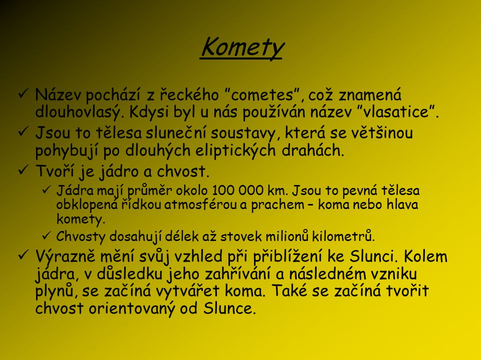 Komety Název pochází z řeckého cometes , což znamená dlouhovlasý. Kdysi byl u nás používán název vlasatice .