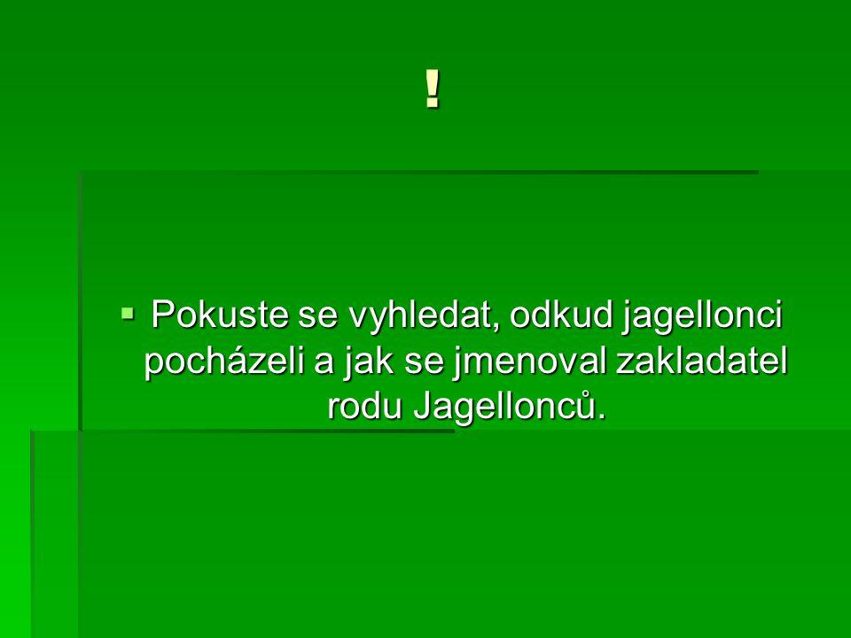 ! Pokuste se vyhledat, odkud jagellonci pocházeli a jak se jmenoval zakladatel rodu Jagellonců.