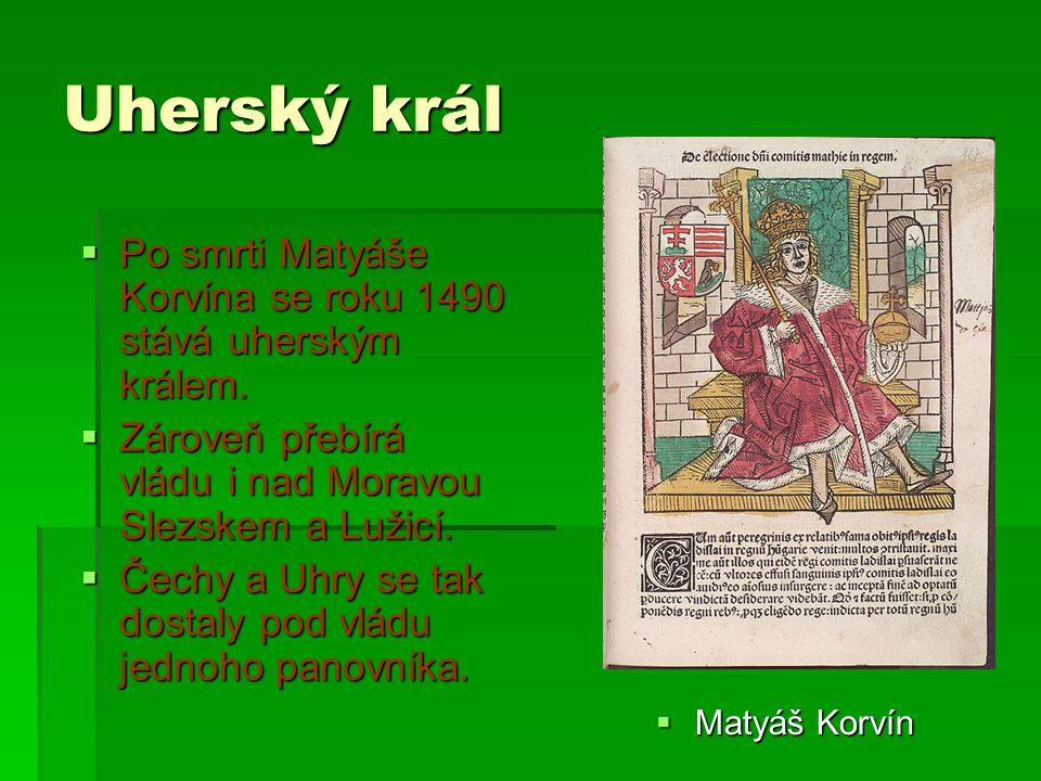 Uherský král Po smrti Matyáše Korvína se roku 1490 stává uherským králem. Zároveň přebírá vládu i nad Moravou Slezskem a Lužicí.