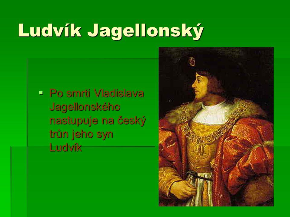 Ludvík Jagellonský Po smrti Vladislava Jagellonského nastupuje na český trůn jeho syn Ludvík
