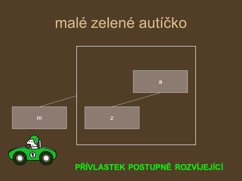 malé zelené autíčko PŘÍVLASTEK POSTUPNĚ ROZVÍJEJÍCÍ a m z