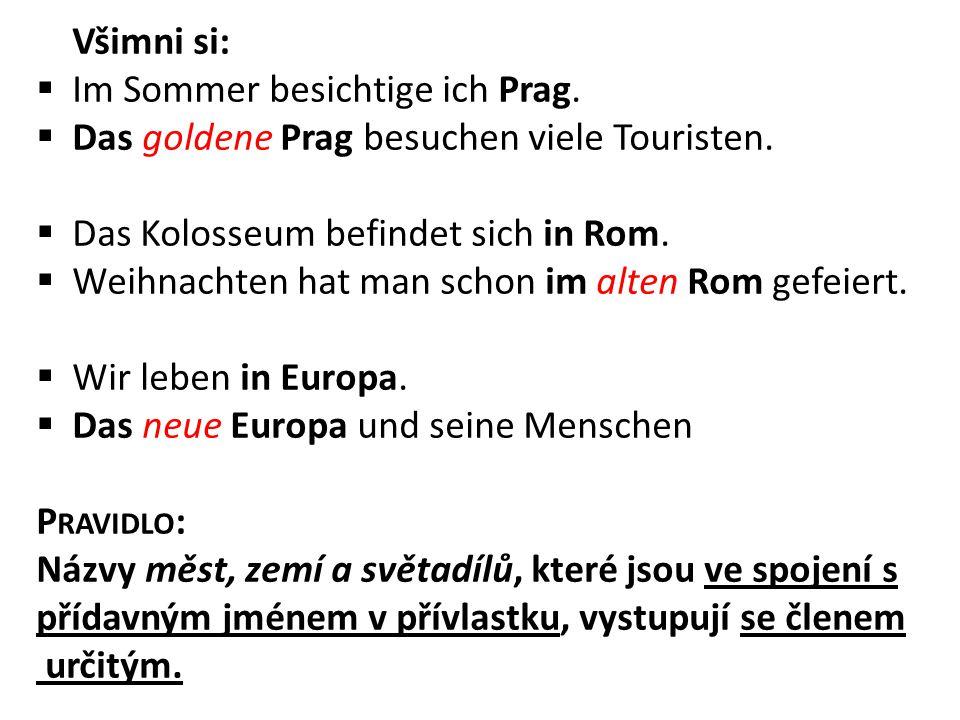 Všimni si: Im Sommer besichtige ich Prag. Das goldene Prag besuchen viele Touristen. Das Kolosseum befindet sich in Rom.
