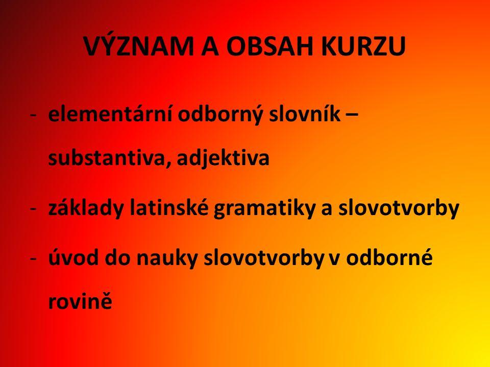 VÝZNAM A OBSAH KURZU elementární odborný slovník – substantiva, adjektiva. základy latinské gramatiky a slovotvorby.