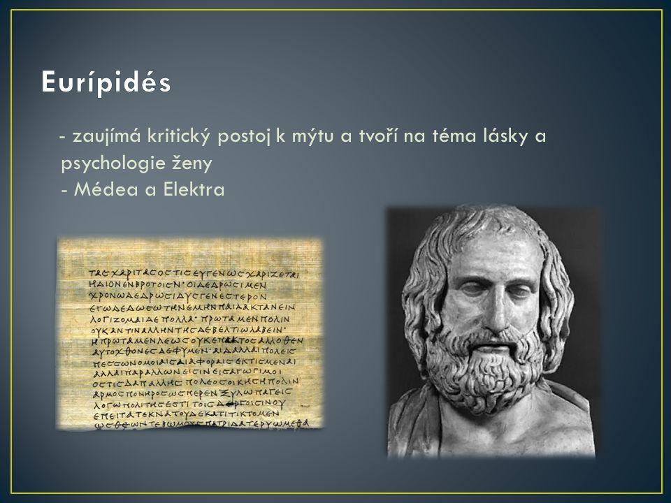 Eurípidés - zaujímá kritický postoj k mýtu a tvoří na téma lásky a psychologie ženy - Médea a Elektra.