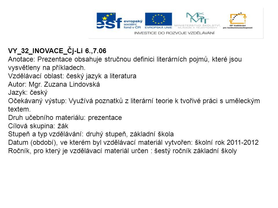 VY_32_INOVACE_Čj-Li 6.,7.06 Anotace: Prezentace obsahuje stručnou definici literárních pojmů, které jsou vysvětleny na příkladech.