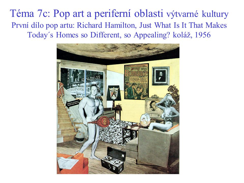 Téma 7c: Pop art a periferní oblasti výtvarné kultury První dílo pop artu: Richard Hamilton, Just What Is It That Makes Today´s Homes so Different, so Appealing.