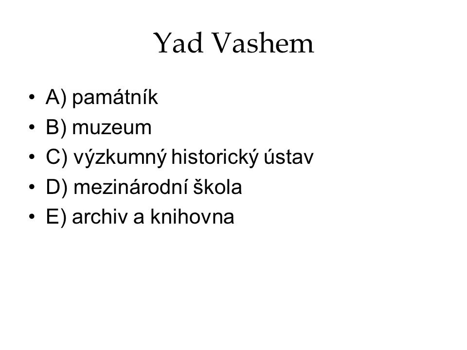 Yad Vashem A) památník B) muzeum C) výzkumný historický ústav
