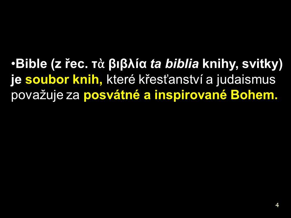 Bible (z řec. τὰ βιβλíα ta biblia knihy, svitky) je soubor knih, které křesťanství a judaismus považuje za posvátné a inspirované Bohem.